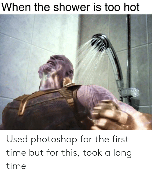 Photoshop, Shower, and Time: When the shower is too hot Used photoshop for the first time but for this, took a long time