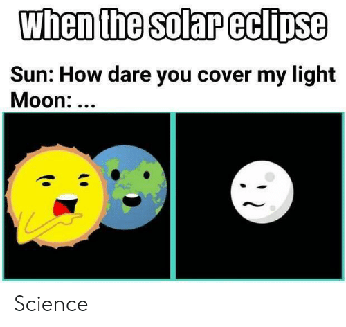 Eclipse: when the solar eclipse  Sun: How dare you cover my light  Moon:... Science