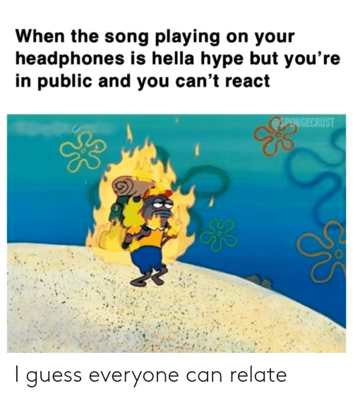 React: When the song playing on your  headphones is hella hype but you're  in public and you can't react  @SPONGECRUST I guess everyone can relate