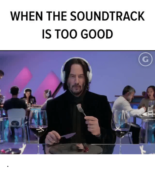 Soundtrack: WHEN THE SOUNDTRACK  IS TOO GOOD .