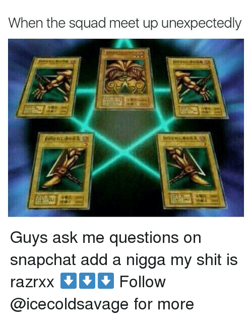 Dank,  Ask Me Questions, and Squade: When the squad meet up unexpectedly Guys ask me questions on snapchat add a nigga my shit is razrxx ⬇️⬇️⬇️ Follow @icecoldsavage for more
