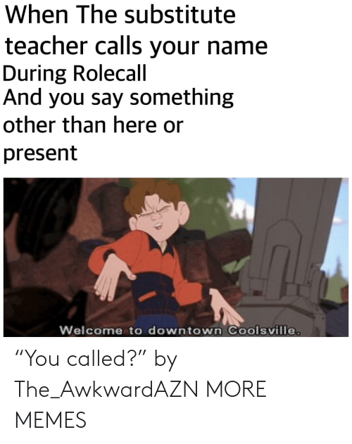 "Dank, Memes, and Target: When The substitute  teacher calls your name  During Rolecall  And you say something  other than here or  present  Welcome to downtown Coolsville ""You called?"" by The_AwkwardAZN MORE MEMES"