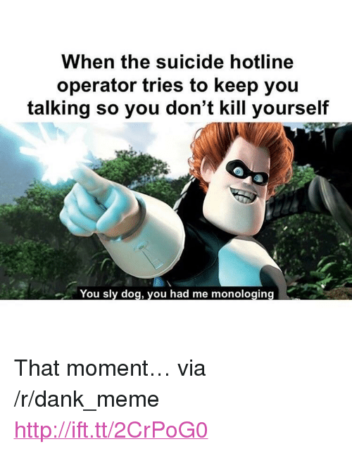 "Dank, Meme, and Http: When the suicide hotline  operator tries to keep you  talking so you don't kill yourself  You sly dog, you had me monologing <p>That moment… via /r/dank_meme <a href=""http://ift.tt/2CrPoG0"">http://ift.tt/2CrPoG0</a></p>"