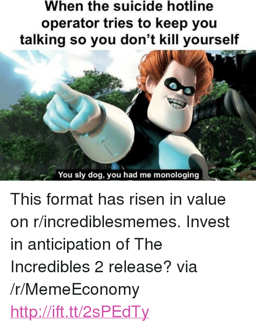 "The Incredibles, Http, and Incredibles 2: When the suicide hotline  operator tries to keep you  talking so you don't kill yourself  You sly dog, you had me monologing <p>This format has risen in value on r/incrediblesmemes. Invest in anticipation of The Incredibles 2 release? via /r/MemeEconomy <a href=""http://ift.tt/2sPEdTy"">http://ift.tt/2sPEdTy</a></p>"
