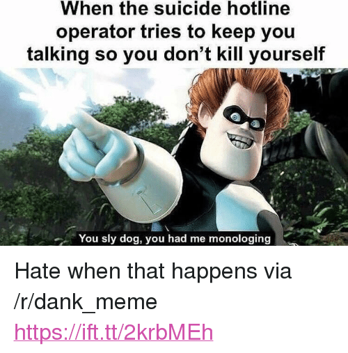 "Dank, Meme, and Suicide: When the suicide hotline  operator tries to keep you  talking so you don't kill yourself  You sly dog, you had me monologing <p>Hate when that happens via /r/dank_meme <a href=""https://ift.tt/2krbMEh"">https://ift.tt/2krbMEh</a></p>"