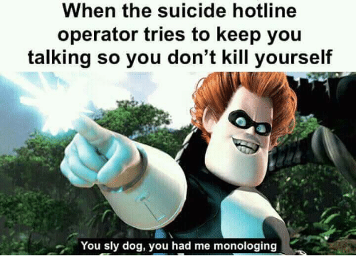 Sly: When the suicide hotline  operator tries to keep you  talking so you don't kill yourself  You sly dog, you had me monologing