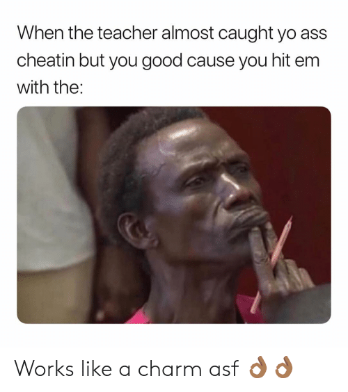 Ass, Hit 'Em, and Teacher: When the teacher almost caught yo ass  cheatin but you good cause you hit em  with the Works like a charm asf 👌🏾👌🏾