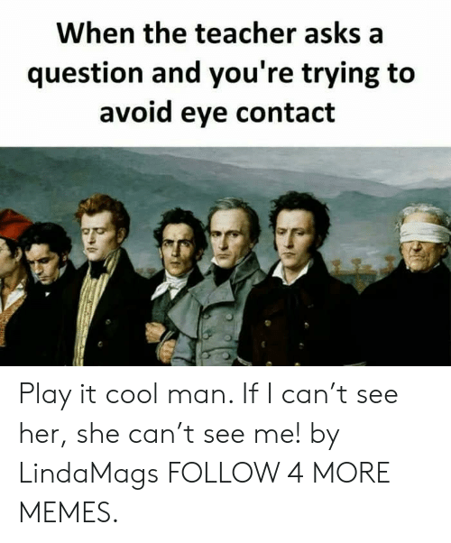 Dank, Memes, and Reddit: When the teacher asks a  question and you're trying to  avoid eye contact Play it cool man. If I can't see her, she can't see me! by LindaMags FOLLOW 4 MORE MEMES.