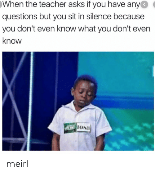 Sit In: When the teacher asks if you have any  questions but you sit in silence because  you don't even know what you don't even  know  LENT OS meirl