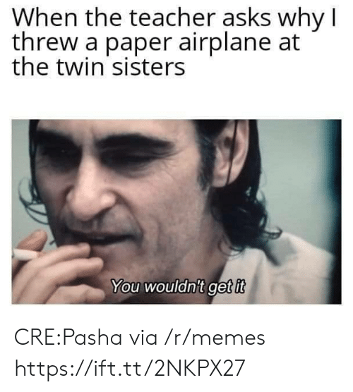Airplane: When the teacher asks why I  threw a paper airplane at  the twin sisters  You wouldnit get it CRE:Pasha via /r/memes https://ift.tt/2NKPX27