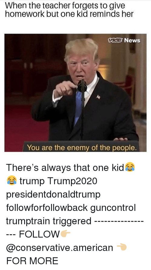 Memes, News, and Teacher: When the teacher forgets to give  homework but one kid reminds her  UC News  You are the enemy of the people There's always that one kid😂😂 trump Trump2020 presidentdonaldtrump followforfollowback guncontrol trumptrain triggered ------------------ FOLLOW👉🏼 @conservative.american 👈🏼 FOR MORE