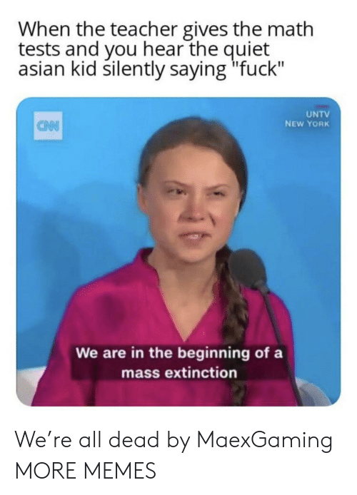 """Asian, Dank, and Memes: When the teacher gives the math  tests and you hear the quiet  asian kid silently saying """"fuck""""  UNTV  NEW YORK  CAN  We are in the beginning of a  mass extinction We're all dead by MaexGaming MORE MEMES"""