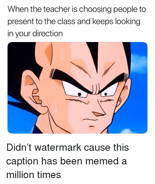 Memed: When the teacher is choosing people to  present to the class and keeps looking  in your direction Didn't watermark cause this caption has been memed a million times