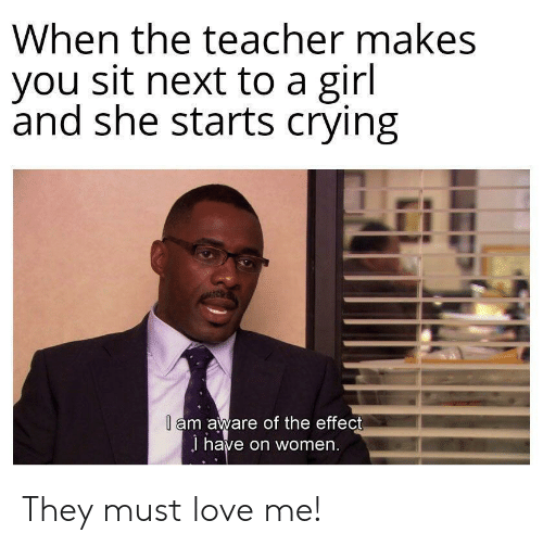 Crying, Love, and Teacher: When the teacher makes  you sit next to a girl  and she starts crying  l am aware of the effect  J have on women. They must love me!