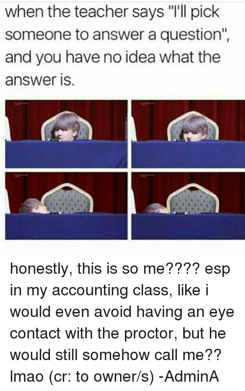 """Honestity: when the teacher says """"I'll pick  someone to answer a question""""  and you have no idea what the  answer IS honestly, this is so me???? esp in my accounting class, like i would even avoid having an eye contact with the proctor, but he would still somehow call me?? lmao (cr: to owner/s)  -AdminA"""