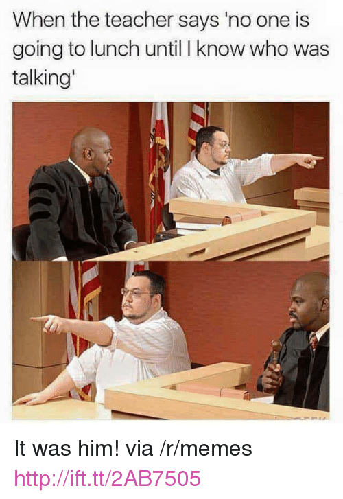 """Memes, Teacher, and Http: When the teacher says 'no one is  going to lunch until I know who was  talking' <p>It was him! via /r/memes <a href=""""http://ift.tt/2AB7505"""">http://ift.tt/2AB7505</a></p>"""