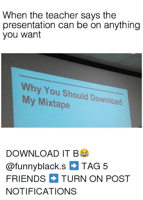 Friends, Mixtapes, and My Mixtapes: When the teacher says the  presentation can be on anything  you want  Why You Should Download  My Mixtape DOWNLOAD IT B😂 @funnyblack.s ➡️ TAG 5 FRIENDS ➡️ TURN ON POST NOTIFICATIONS