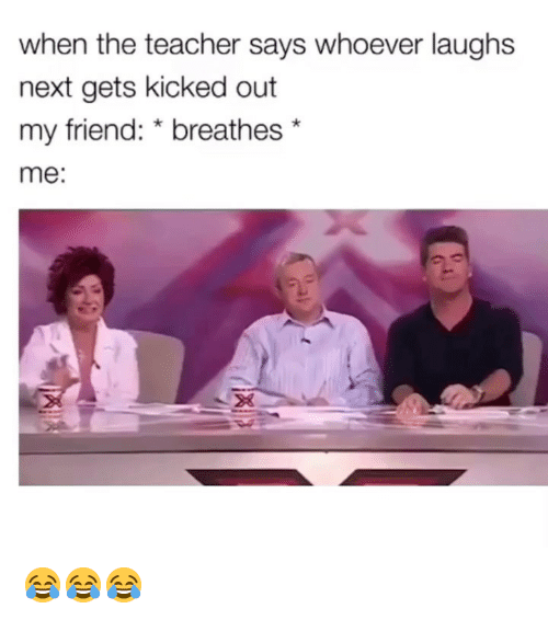 Funny, Teacher, and Next: when the teacher says whoever laughs  next gets kicked out  my friend: * breathes*  me:  28 😂😂😂