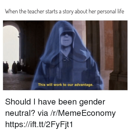 Life, Teacher, and Work: When the teacher starts a story about her personal life  This will work to our advantage. Should I have been gender neutral? via /r/MemeEconomy https://ift.tt/2FyFjt1