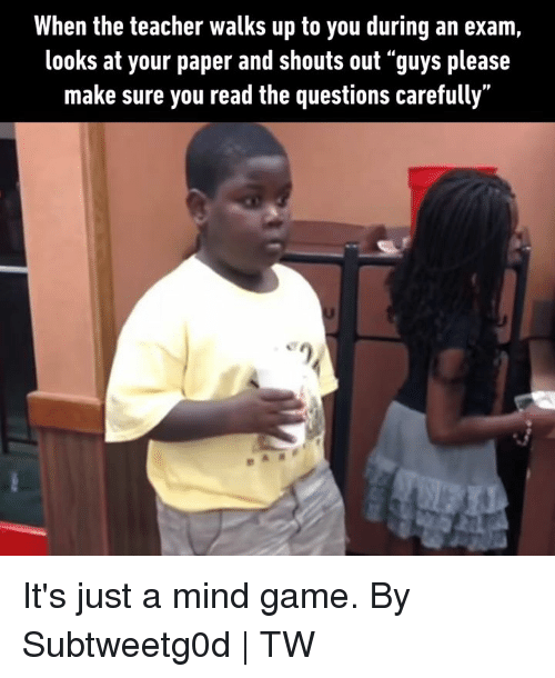 "Dank, Teacher, and Game: When the teacher walks up to you during an exam,  looks at your paper and shouts out ""guys please  make sure you read the questions carefully"" It's just a mind game.  By Subtweetg0d 
