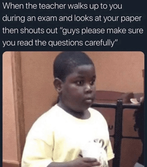 """Teacher, Questions, and Paper: When the teacher walks up to you  during an exam and looks at your paper  then shouts out """"guys please make sure  you read the questions carefully"""""""