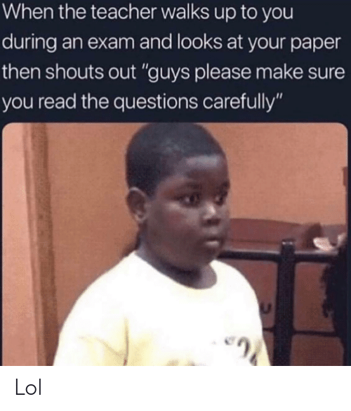 "Lol, Teacher, and Questions: When the teacher walks up to you  during an exam and looks at your paper  then shouts out ""guys please make sure  you read the questions carefully"" Lol"