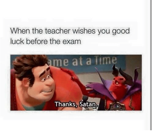 Liming: When the teacher wishes you good  luck before the exam  me at a lime  Thanks, Satan.