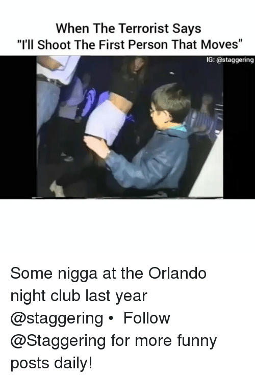"Funnyes: When The Terrorist Says  ""I'll Shoot The First Person That Moves""  IG: a staggering Some nigga at the Orlando night club last year @staggering • ➫➫➫ Follow @Staggering for more funny posts daily!"