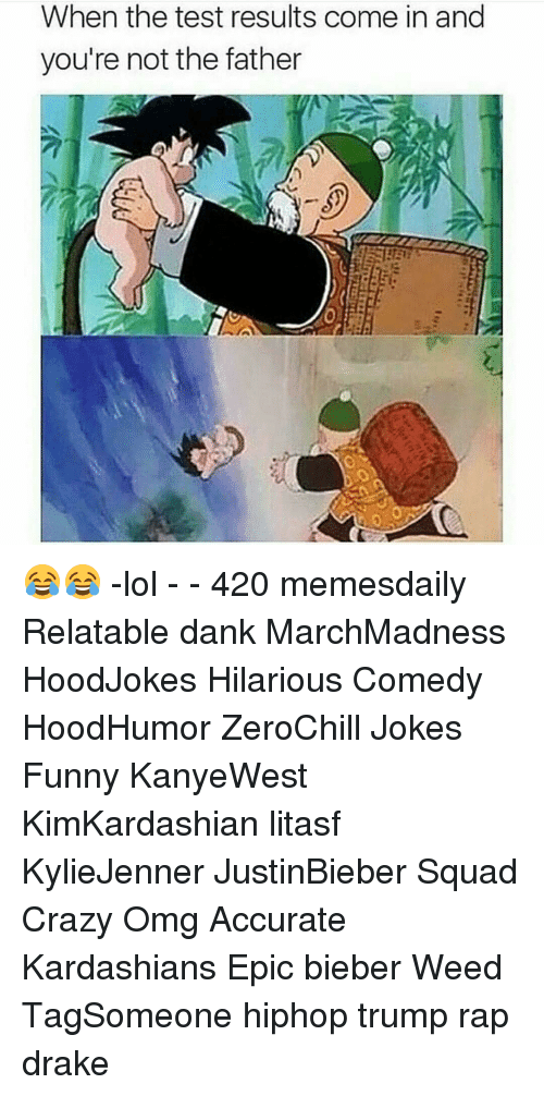 Drake, Kardashians, and Memes: When the test results come in and  you're not the father 😂😂 -lol - - 420 memesdaily Relatable dank MarchMadness HoodJokes Hilarious Comedy HoodHumor ZeroChill Jokes Funny KanyeWest KimKardashian litasf KylieJenner JustinBieber Squad Crazy Omg Accurate Kardashians Epic bieber Weed TagSomeone hiphop trump rap drake
