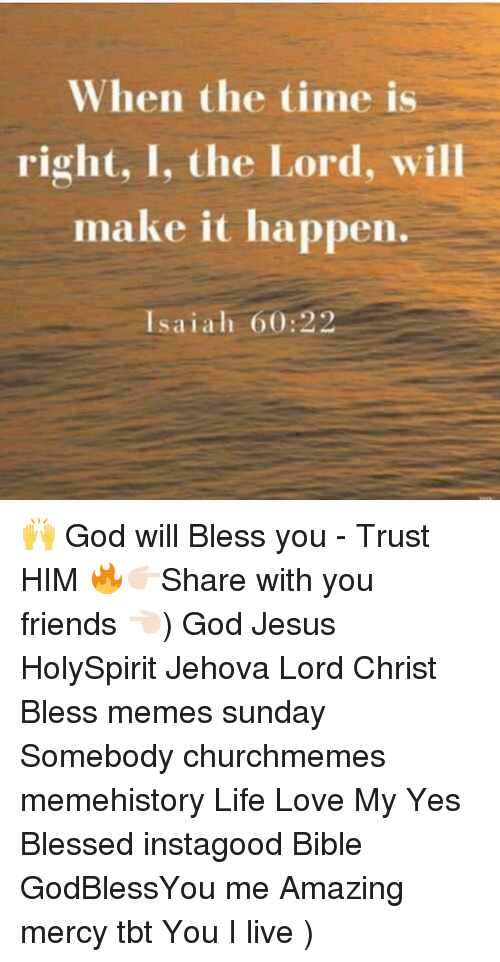 Blessed, Friends, and God: When the time is  right, I, the Lord, will  make it happen.  Isaiah 60:22 🙌 God will Bless you - Trust HIM 🔥👉🏻Share with you friends 👈🏻) God Jesus HolySpirit Jehova Lord Christ Bless memes sunday Somebody churchmemes memehistory Life Love My Yes Blessed instagood Bible GodBlessYou me Amazing mercy tbt You I live )