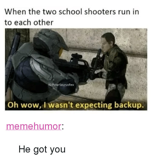 """School Shooters: When the two school shooters run in  to each other  G:PolarSaurusRex  Oh wow, I wasn't expecting backup. <p><a href=""""http://memehumor.net/post/165997181978/he-got-you"""" class=""""tumblr_blog"""">memehumor</a>:</p>  <blockquote><p>He got you</p></blockquote>"""
