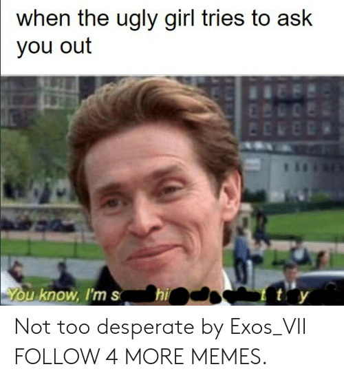 Dank, Desperate, and Memes: when the ugly girl tries to ask  you out  ty  hi  You know, I'ms Not too desperate by Exos_VII FOLLOW 4 MORE MEMES.