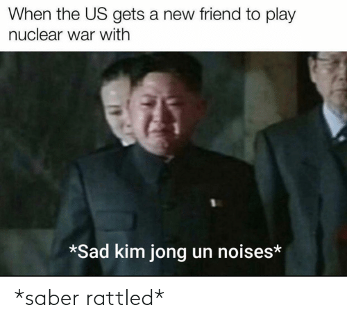 Jong: When the US gets a new friend to play  nuclear war with  *Sad kim jong un noises* *saber rattled*