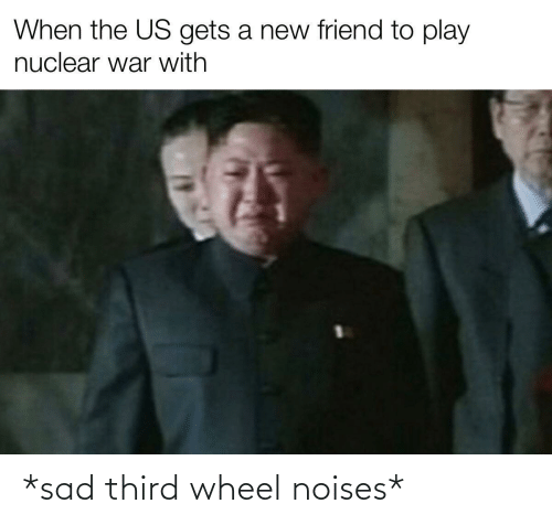 play: When the US gets a new friend to play  nuclear war with *sad third wheel noises*