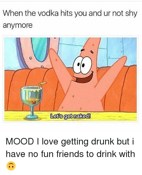 Drunk, Friends, and Love: When the vodka hits you and ur not shy  anymore  0  Lets get nakedl MOOD I love getting drunk but i have no fun friends to drink with 🙃