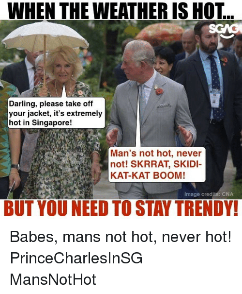 Memes, Babes, and Image: WHEN THE WEATHER IS HOT  Darling, please take off  your jacket, it's extremely  hot in Singapore!  Man's not hot, never  not! SKRRAT, SKIDI  KAT-KAT BOOM!  Image credjis: CNA  BUT YOU NEED TO STAY TRENDY! Babes, mans not hot, never hot! PrinceCharlesInSG MansNotHot