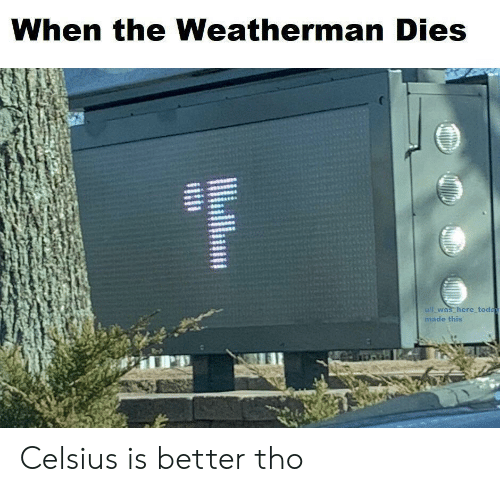 Today, Celsius, and Made: When the Weatherman Dies  Wi_was here today  made this Celsius is better tho