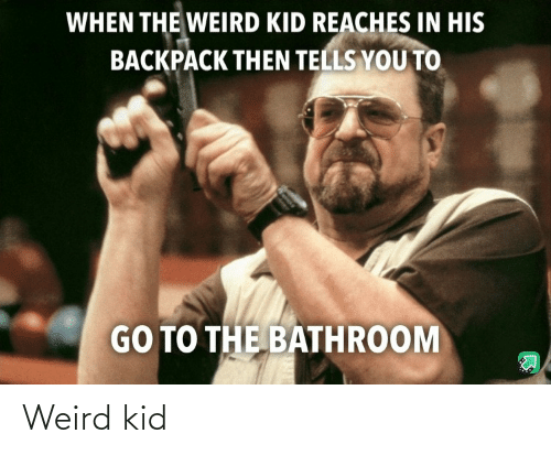 weird: WHEN THE WEIRD KID REACHES IN HIS  BACKPACK THEN TELLS YOU TO  GO TO THE BATHROOM Weird kid