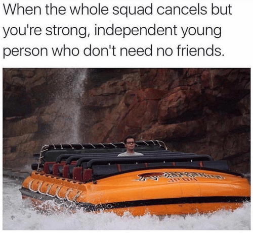 Strong: When the whole squad cancels but  you're strong, independent young  person who don't need no friends.