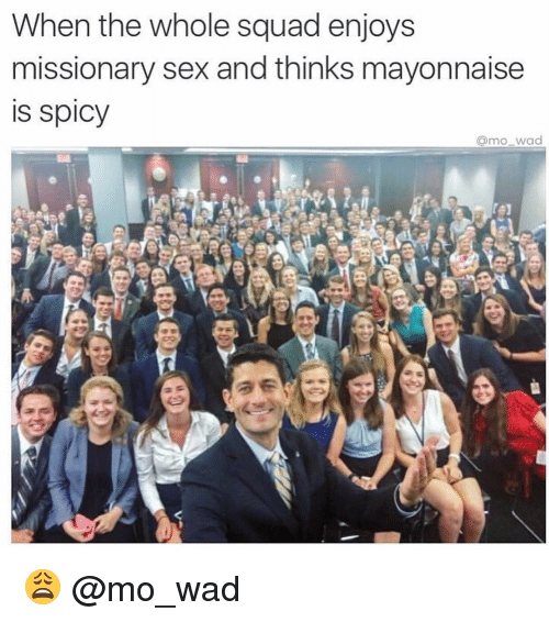 Spicie: When the whole squad enjoys  missionary sex and thinks mayonnaise  IS Spicy  armo wad 😩 @mo_wad