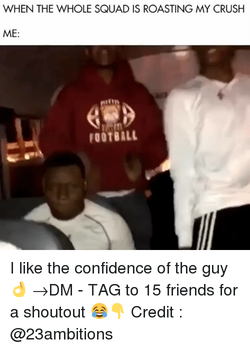 Confidence, Crush, and Football: WHEN THE WHOLE SQUAD IS ROASTING MY CRUSH  ME:  FOOTBALL I like the confidence of the guy 👌 →DM - TAG to 15 friends for a shoutout 😂👇 Credit : @23ambitions