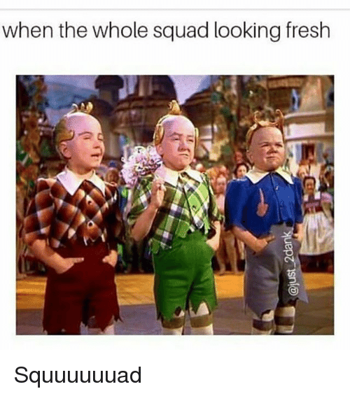 Squade: when the whole squad looking fresh Squuuuuuad