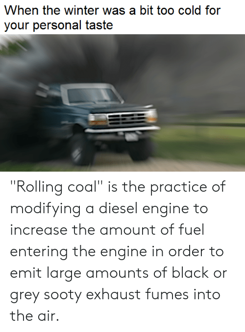 """Reddit, Winter, and Black: When the winter was a bit too cold for  your personal taste """"Rolling coal"""" is the practice of modifying a diesel engine to increase the amount of fuel entering the engine in order to emit large amounts of black or grey sooty exhaust fumes into the air."""