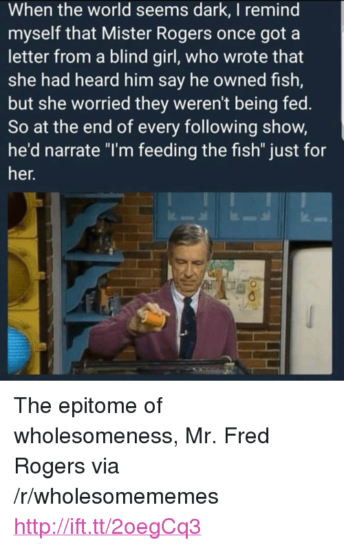 "fred rogers: When the world seems dark, I remind  myself that Mister Rogers once got a  letter from a blind girl, who wrote that  she had heard him say he owned fish,  but she worried they weren't being fed.  So at the end of every following show,  he'd narrate ""I'm feeding the fish"" just for  er. <p>The epitome of wholesomeness, Mr. Fred Rogers via /r/wholesomememes <a href=""http://ift.tt/2oegCq3"">http://ift.tt/2oegCq3</a></p>"
