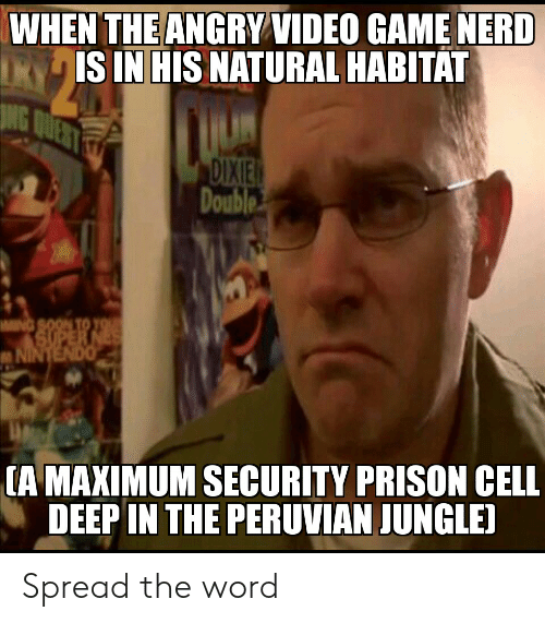 Prison, Video, and Word: WHEN THEANGRY VIDEO GAMENERD  IS IN HIS NATURAL HABITAT  DIXIE  Double  [A MAXIMUM SECURITY PRISON CELL  DEEP IN THE PERUVIAN JUNGLE) Spread the word