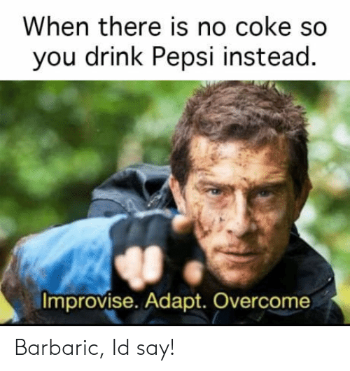 Adapte: When there is no coke so  you drink Pepsi instead.  Improvise. Adapt. Overcome Barbaric, Id say!