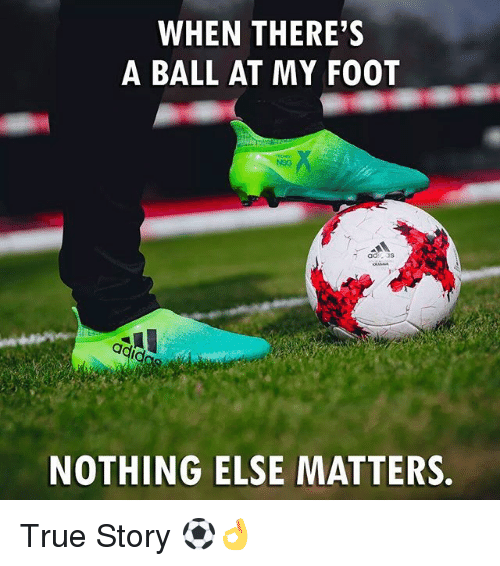 Memes, True, and True Story: WHEN THERE'S  A BALL AT MY FOOT  NOTHING ELSE MATTERS. True Story ⚽👌