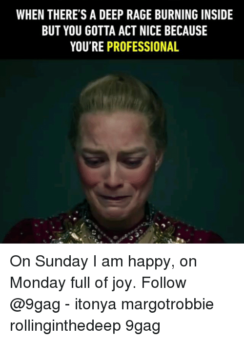 9gag, Memes, and Happy: WHEN THERE'S A DEEP RAGE BURNING INSIDE  BUT YOU GOTTA ACT NICE BECAUSE  YOU'RE PROFESSIONAL On Sunday I am happy, on Monday full of joy. Follow @9gag - itonya margotrobbie rollinginthedeep 9gag