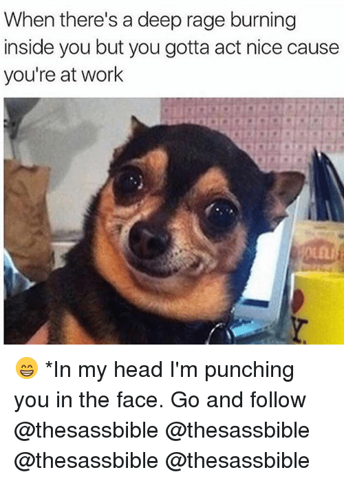 Head, Memes, and Work: When there's a deep rage burning  inside you but you gotta act nice cause  you're at work 😁 *In my head I'm punching you in the face. Go and follow @thesassbible @thesassbible @thesassbible @thesassbible