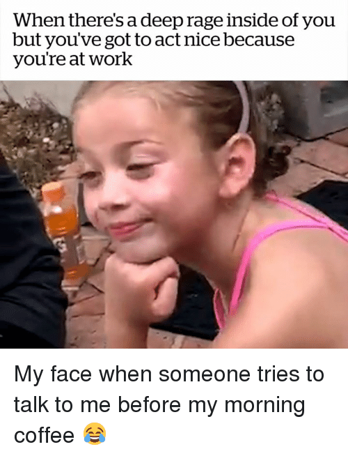 My Face When: When there's a deep rage inside of youu  but you've got to act nice because  you're at work My face when someone tries to talk to me before my morning coffee 😂